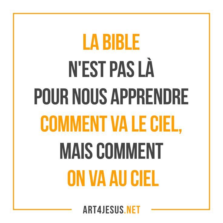 La Bible n'est pas là pour nous apprendre comment va le ciel, mais comment on va au ciel.