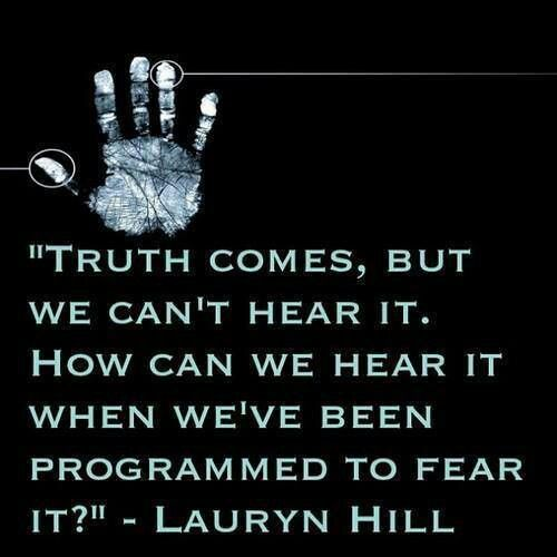 Truth comes, but we can't hear it. How can we hear it when we've been programmed to fear it? - Lauryn Hill quote
