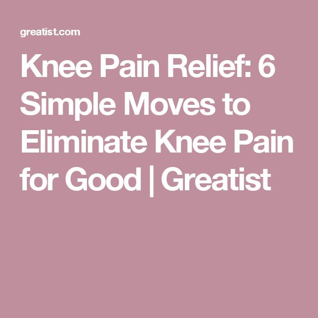 Knee Pain Relief: 6 Simple Moves to Eliminate Knee Pain for Good | Greatist