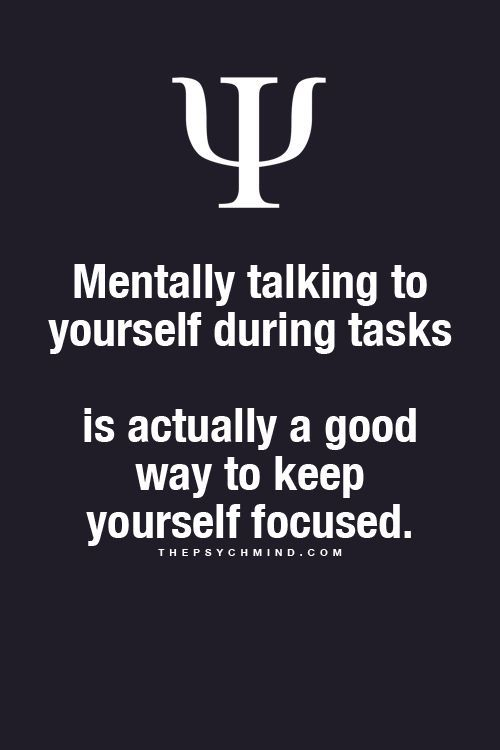 Mentally talking to yourself during tasks is actually a good way to keep yourself focused.