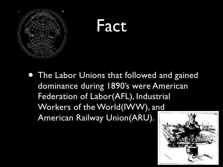 Fact  • The Labor Unions that followed and gained   dominance during 1890's were American   Federation of Labor(AFL), Indu...