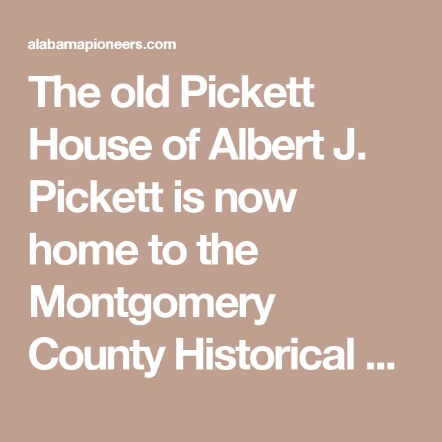 The old Pickett House of Albert J. Pickett is now home to the Montgomery County Historical Society | Alabama Pioneers