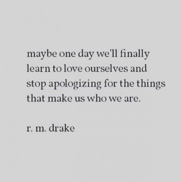 Maybe one day we'll finally learn to love ourselves and stop apologizing for the things that make us who we are - r.m. drake