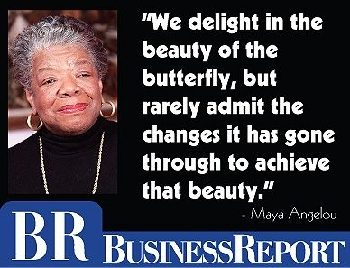 """Today's quote: """"We delight in the beauty of the butterfly, but rarely admit the changes it has gone through to achieve that beauty."""" - Maya Angelou"""