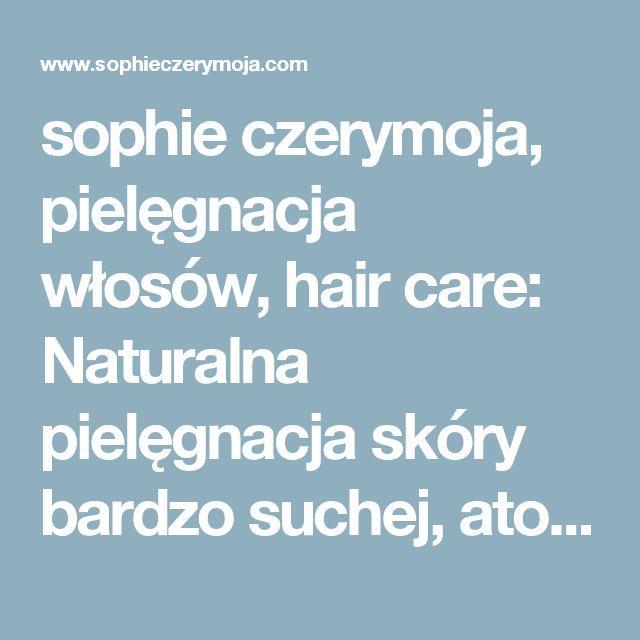 sophie czerymoja, pielęgnacja włosów, hair care: Naturalna pielęgnacja skóry bardzo suchej, atopowej, nadwrażliwej