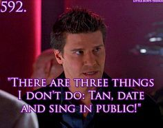 """There are three things I don't do - tan, date and sing in public!"" - Angel"
