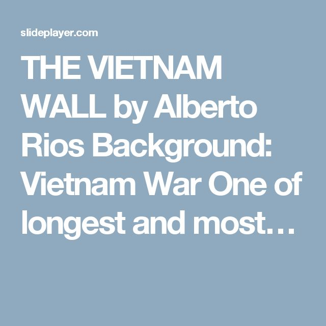 THE VIETNAM WALL by Alberto Rios Background: Vietnam War One of longest and most…
