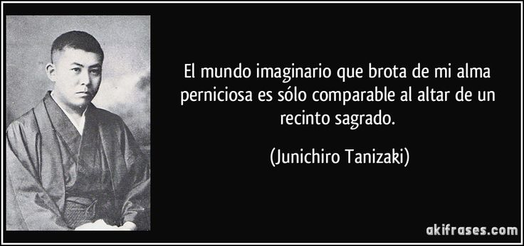 El mundo imaginario que brota de mi alma perniciosa es sólo comparable al altar de un recinto sagrado. (Junichiro Tanizaki)