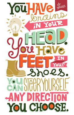 Happy back to school! Remember...You have brains in your head. You have feet in your shoes. You can steer yourself any direction you choose!