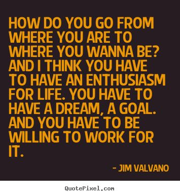 How do you go from where you are to where you wanna be? -Jimmy V