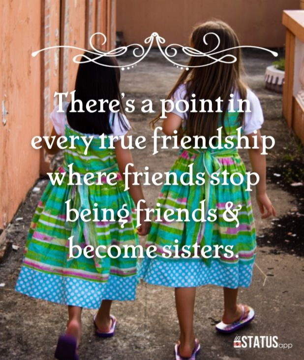 There's a point in every true friendship where friends stop being friends and become sisters.