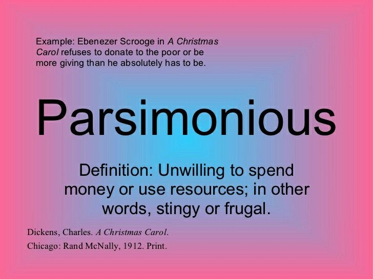 "Parsimonious                                             Syllabification: par·si·mo·ni·ous.           Pronunciation: pärsəˈmōnēəs.             adjective: parsimonious.                        Definition: Unwilling to spend money or use resources; stingy or frugal.        ""parsimonious New Hampshire voters, who have a phobia about taxes"".                                                        synonyms:	 cheap, miserly, mean, niggardly, close-fisted, close, penny-pinching, ungenerous…"