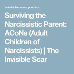 Surviving the Narcissistic Parent: ACoNs (Adult Children of Narcissists)   The Invisible Scar