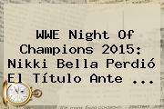 http://tecnoautos.com/wp-content/uploads/imagenes/tendencias/thumbs/wwe-night-of-champions-2015-nikki-bella-perdio-el-titulo-ante.jpg Wwe Night Of Champions 2015 En Vivo. WWE Night of Champions 2015: Nikki Bella perdió el título ante ..., Enlaces, Imágenes, Videos y Tweets - http://tecnoautos.com/actualidad/wwe-night-of-champions-2015-en-vivo-wwe-night-of-champions-2015-nikki-bella-perdio-el-titulo-ante/