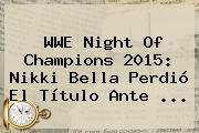 http://tecnoautos.com/wp-content/uploads/imagenes/tendencias/thumbs/wwe-night-of-champions-2015-nikki-bella-perdio-el-titulo-ante.jpg Night of Champions 2015. WWE Night of Champions 2015: Nikki Bella perdió el título ante ..., Enlaces, Imágenes, Videos y Tweets - http://tecnoautos.com/actualidad/night-of-champions-2015-wwe-night-of-champions-2015-nikki-bella-perdio-el-titulo-ante/