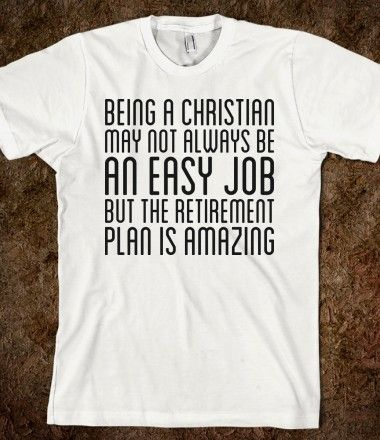 Being a Christian may not always be an easy job, but the retirement plan is amazing!! :)