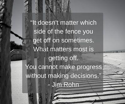 """It doesn't matter which side of the fence you get off on sometimes. What matters most is getting off. You cannot make progress without making decisions."" - Jim Rohn ‪#‎quotes‬ ‪#‎JimRohn‬ ‪#‎getoffthefence‬"