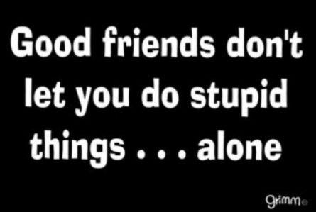 True I always do stupid things with my friends..I love guys lol