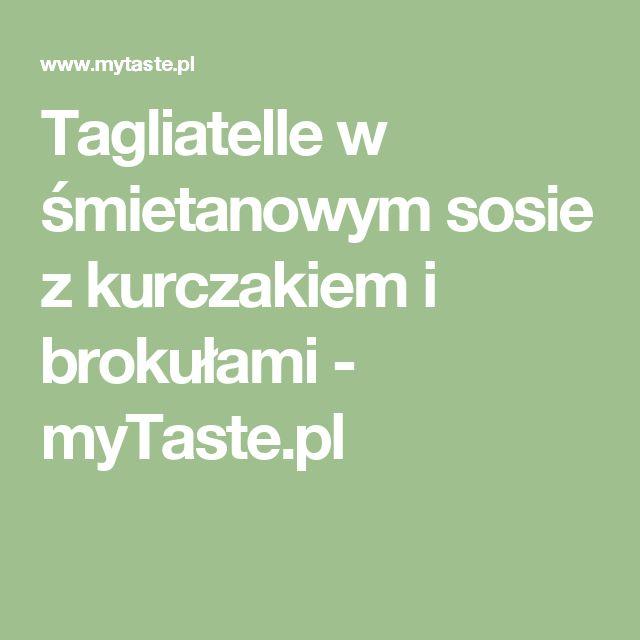 Tagliatelle w śmietanowym sosie z kurczakiem i brokułami - myTaste.pl
