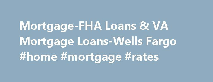 Mortgage-FHA Loans & VA Mortgage Loans-Wells Fargo #home #mortgage #rates http://mortgage.nef2.com/mortgage-fha-loans-va-mortgage-loans-wells-fargo-home-mortgage-rates/  #mortgage reduction program # FHA and VA Mortgage Programs Available in a variety of fixed-rate and adjustable-rate loan options. May allow you to use a gift or grant for all or a portion of your closing costs. Gives current FHA homeowners the possibility of getting an FHA Streamline Refinance. You typically have to pay…