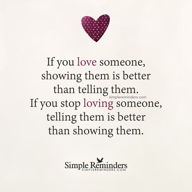 If you love someone If you love someone, showing them is better than telling them. If you stop loving someone, telling them is better than showing them. — Unknown Author