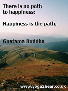 There is no path to happiness: Happiness is the path.  Guatama Buddha