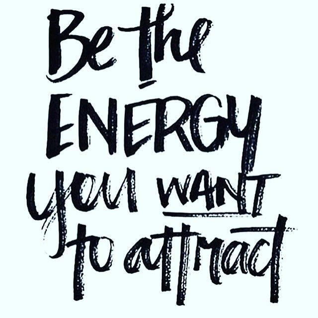 Inspirational quote of the day: be the energy you want to attract!