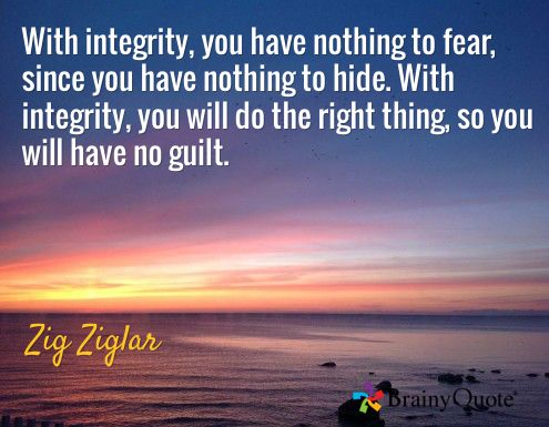 With integrity, you have nothing to fear, since you have nothing to hide. With integrity, you will do the right thing, so you will have no guilt. / Zig Ziglar