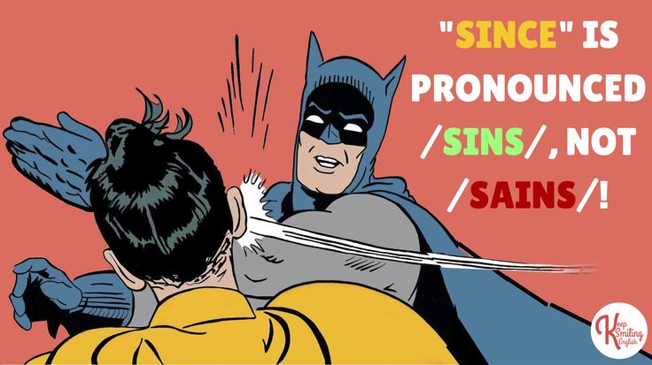 PRONUNCIATION: SINCE /SINS/ NOT /SAINS/. BATMAN! :-)