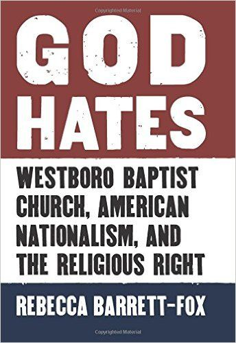 God Hates: Westboro Baptist Church, American Nationalism, and the Religious Right: Rebecca Barrett-Fox: 9780700622658: Amazon.com: Books