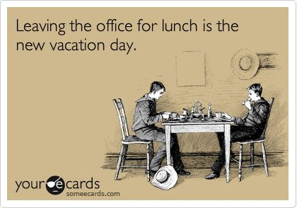 Leaving the office for lunch is the new vacation day - sadly, yes, it is.