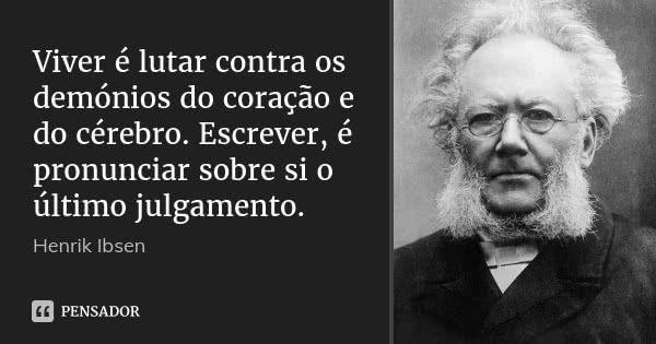 Viver é lutar contra os demónios do coração e do cérebro. Escrever, é pronunciar sobre si o último julgamento. — Henrik Ibsen