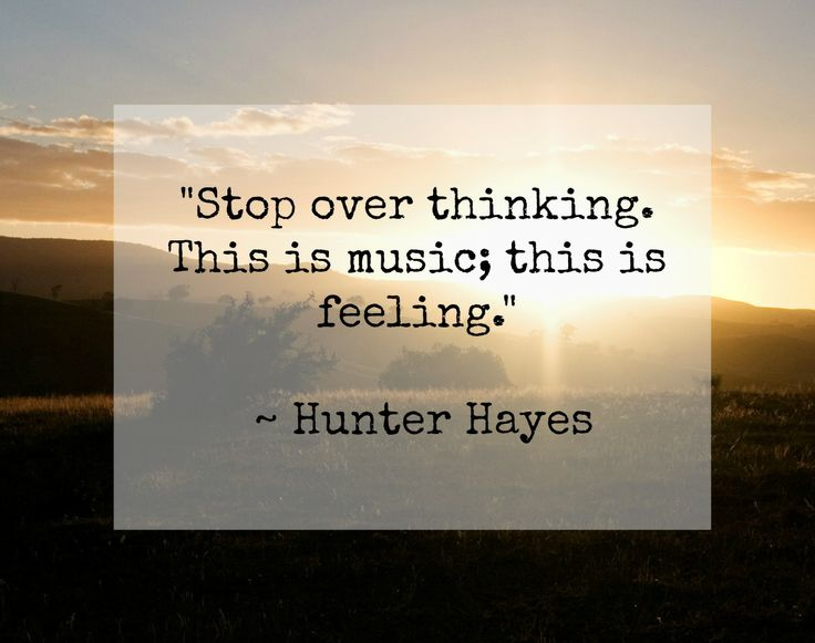 """""""Stop over thinking. This is music; this is feeling.""""   ~Hunter Hayes, Invisible"""