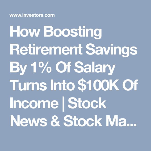 How Boosting Retirement Savings By 1% Of Salary Turns Into $100K Of Income | Stock News & Stock Market Analysis - IBD