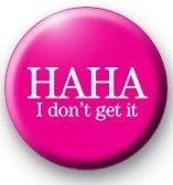 "HAHA - I DON'T GET IT Pinback Button 1.25"" Pin / Badge"