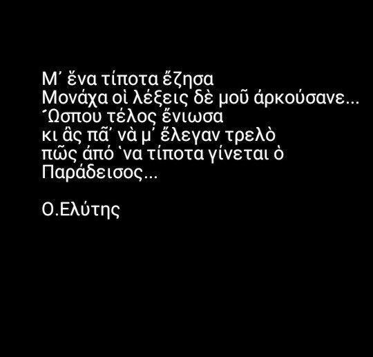 Οδυσσέας Ελύτης - Μ' ένα τίποτα έζησα. Μονάχα οι λέξεις δε μου αρκούσανε. Ώσπου τέλος ένιωσα & ας πα να μ' έλεγαν τρελό πως από 'να τίποτα γίνεται ο Παράδεισος