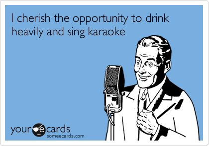 I cherish the opportunity to drink heavily and sing karaoke. My sanity. This is what I do when I am angry or sad. It makes me happy again!
