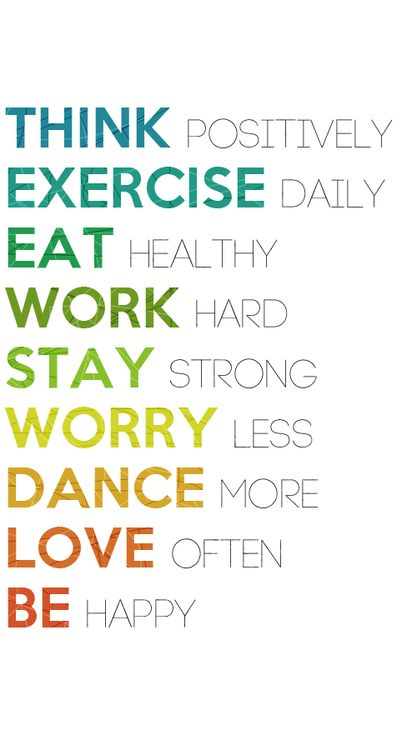 Think positively, exercise daily, eat healthy, work hard, stay strong, worry less, dance more, love often and be HAPPY.