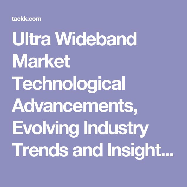 Ultra Wideband Market Technological Advancements, Evolving Industry Trends and Insights 2024 - Tackk