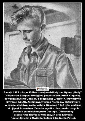 """6 maja 1921 roku w Kolbuszowej urodził się Jan Bytnar """"Rudy"""", harcmistrz Szarych Szeregów; podporucznik Armii Krajowej, dowódca plutonu Oddziału Specjalnego """"Jerzy"""" Kierownictwa Dywersji KG AK.  Aresztowany przez Niemców, torturowany w czasie śledztwa, został odbity 26 marca 1943 roku podczas akcji pod Arsenałem. Zmarł w wyniku obrażeń doznanych podczas przesłuchań przez Gestapo. Odznaczony pośmiertnie Krzyżem Walecznych oraz Krzyżem Komandorskim z Gwiazdą Orderu Odrodzenia Polski."""