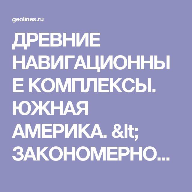 ДРЕВНИЕ НАВИГАЦИОННЫЕ КОМПЛЕКСЫ. ЮЖНАЯ АМЕРИКА. < ЗАКОНОМЕРНОСТИ СИСТЕМЫ < ПУБЛИКАЦИИ ВСЕ < GeoLines.ru
