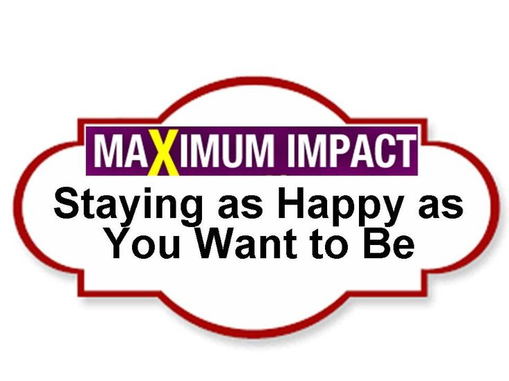 Staying as Happy as You Want to Be - Make Maximum Impact