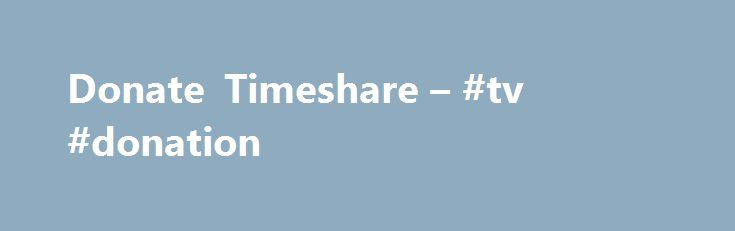 Donate Timeshare – #tv #donation http://donate.nef2.com/donate-timeshare-tv-donation/  #donate timeshare # Donate Timeshare to Charity Donate My Timeshare We re here to help you donate timeshares and make a difference! You are not alone. Thousands of timeshare owners no longer want or use their timeshares, but struggle to sell or get rid of them. Selling a timeshare is not easy. After advertising costs, recording fees, title fees, resort transfer fees, and commissions, there is not much left…