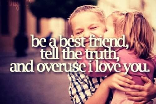 Be a best friend, tell the truth, and overuse I love you❤