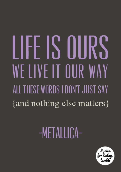 Life Is Ours We Live It Our Way All These Words I Dont Just Say And Nothing Else Matters Metallica Lyrics