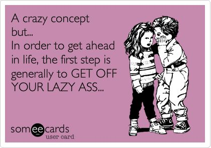 A crazy concept but... In order to get ahead in life, the first step is generally to GET OFF YOUR LAZY ASS...