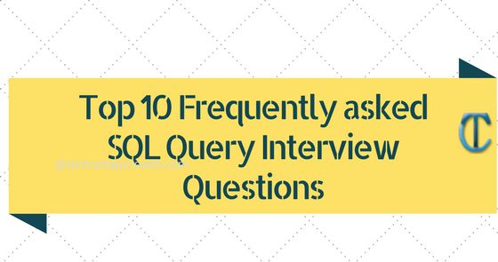 Top 10 Frequently asked SQL Query Interview Questions, interview questions and answers for freshers, important sql queries asked in interview