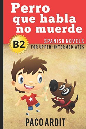 Spanish Novels: Perro que habla no muerde (Spanish Novels for Upper-Intermediates - B2):   h2Looking for Spanish Novels?/h2I know how tough it is to find good readings to learn a new language.br /You don't usually have a large vocabulary or are able to read long and complex sentences.br /You'd like to go right to the fun stuff, but maybe it's too hard for you now.br /A typical Spanish reader isn't interesting or just plain boring.br /But this book is not like that./bbr /br /Learning wi...