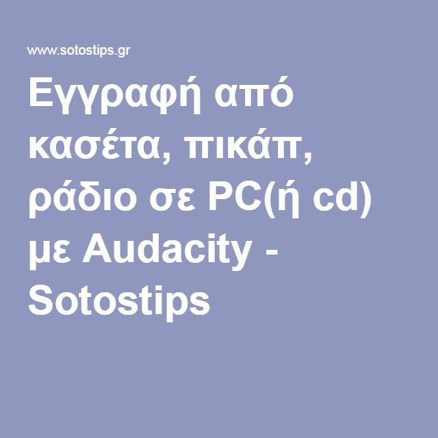 Εγγραφή από κασέτα, πικάπ, ράδιο σε PC(ή cd) με Audacity - Sotostips