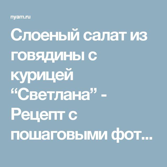 """Слоеный салат из говядины с курицей """"Светлана"""" - Рецепт с пошаговыми фотографиями - Ням.ру"""